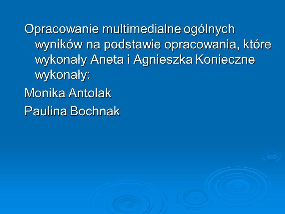 Opracowanie multimedialne ogólnych wyników na podstawie opracowania, które wykonały Aneta i Agnieszka Konieczne wykonały: Monika Antolak Paulina Bochn