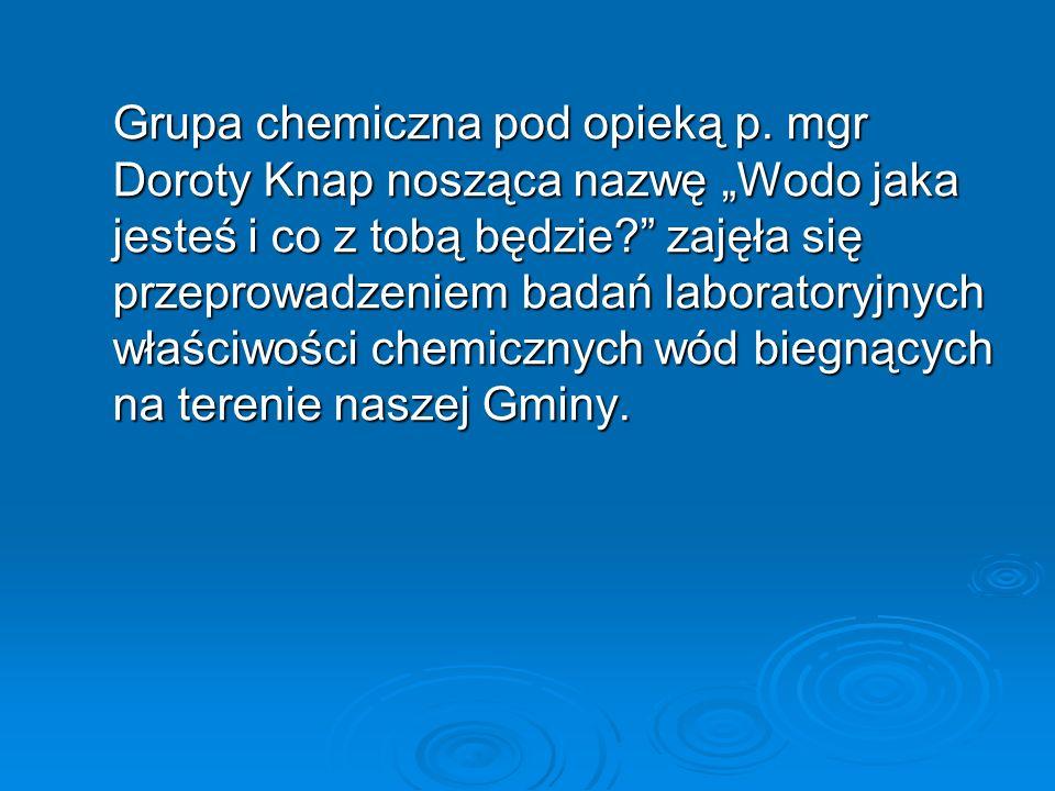 Grupa chemiczna pod opieką p. mgr Doroty Knap nosząca nazwę Wodo jaka jesteś i co z tobą będzie? zajęła się przeprowadzeniem badań laboratoryjnych wła