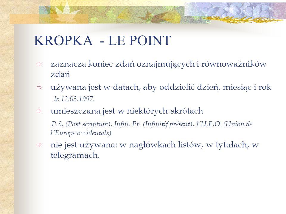 KROPKA - LE POINT zaznacza koniec zdań oznajmujących i równoważników zdań używana jest w datach, aby oddzielić dzień, miesiąc i rok le 12.03.1997. umi