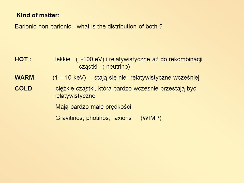Kind of matter: Barionic non barionic, what is the distribution of both ? HOT : lekkie ( ~100 eV) i relatywistyczne aż do rekombinacji cząstki ( neutr