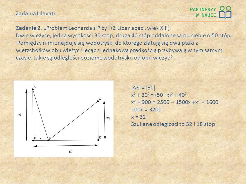 Zadanie 2. Problem Leonarda z Pizy (Z Liber abaci, wiek XIII) Dwie wieżyce, jedna wysokości 30 stóp, druga 40 stóp oddalone są od siebie o 50 stóp. Po