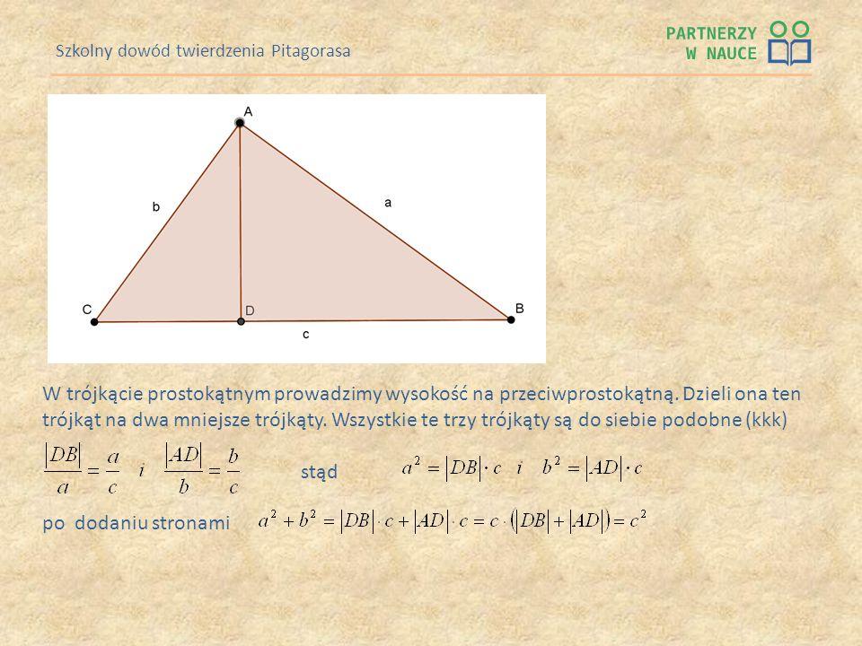 Szkolny dowód twierdzenia Pitagorasa W trójkącie prostokątnym prowadzimy wysokość na przeciwprostokątną. Dzieli ona ten trójkąt na dwa mniejsze trójką