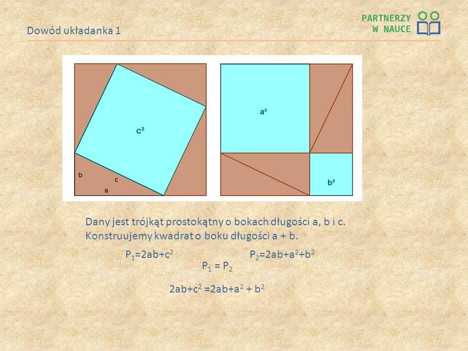 Dowód układanka 1 P 1 =2ab+c 2 P 2 =2ab+a 2 +b 2 P 1 = P 2 2ab+c 2 =2ab+a 2 + b 2 Dany jest trójkąt prostokątny o bokach długości a, b i c. Konstruuje
