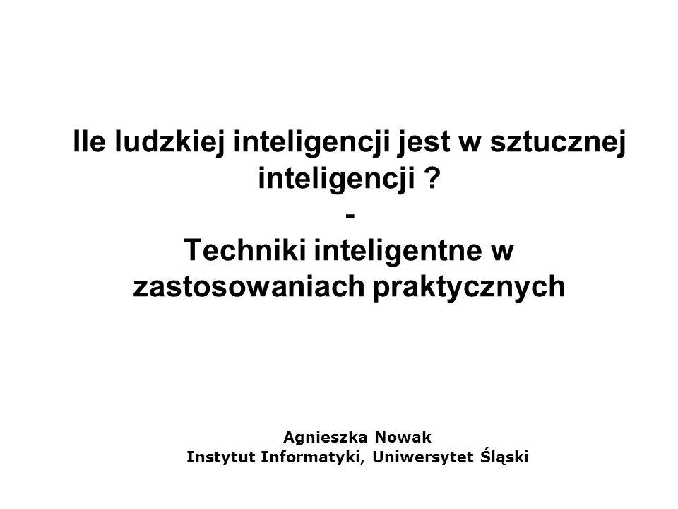 Ile ludzkiej inteligencji jest w sztucznej inteligencji ? - Techniki inteligentne w zastosowaniach praktycznych Agnieszka Nowak Instytut Informatyki,