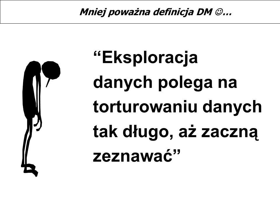 Eksploracja danych polega na torturowaniu danych tak długo, aż zaczną zeznawać Mniej poważna definicja DM …