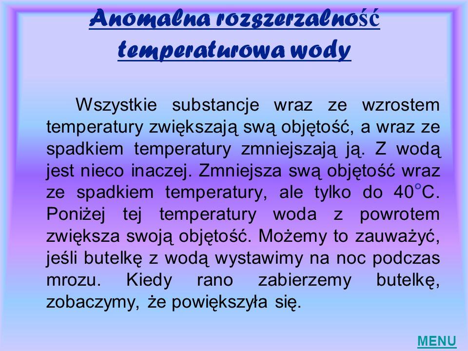 Anomalna rozszerzalno ść temperaturowa wody Wszystkie substancje wraz ze wzrostem temperatury zwiększają swą objętość, a wraz ze spadkiem temperatury