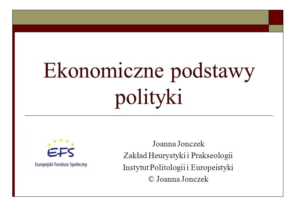 Ekonomiczne podstawy polityki Joanna Jonczek Zakład Heurystyki i Prakseologii Instytut Politologii i Europeistyki © Joanna Jonczek