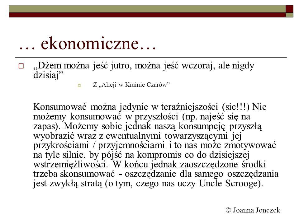© Joanna Jonczek … ekonomiczne… Dżem można jeść jutro, można jeść wczoraj, ale nigdy dzisiaj Z Alicji w Krainie Czarów Konsumować można jedynie w tera