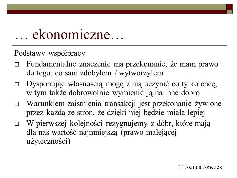 © Joanna Jonczek … ekonomiczne… Podstawy współpracy Fundamentalne znaczenie ma przekonanie, że mam prawo do tego, co sam zdobyłem / wytworzyłem Dyspon