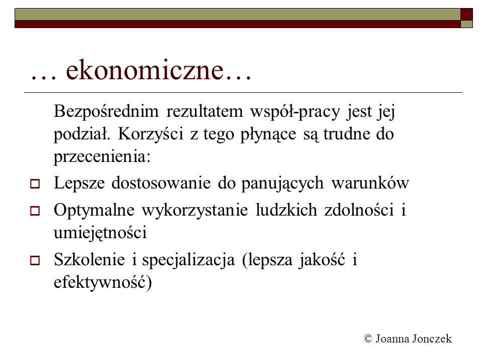 © Joanna Jonczek … ekonomiczne… Bezpośrednim rezultatem współ-pracy jest jej podział. Korzyści z tego płynące są trudne do przecenienia: Lepsze dostos