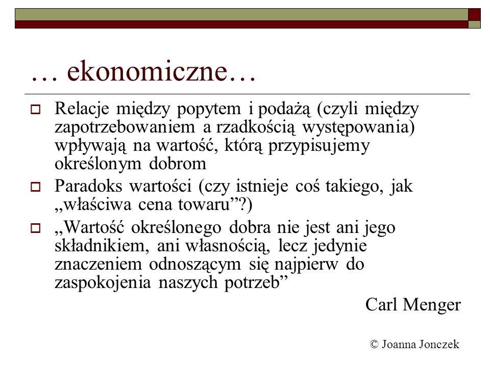 © Joanna Jonczek … ekonomiczne… Relacje między popytem i podażą (czyli między zapotrzebowaniem a rzadkością występowania) wpływają na wartość, którą p