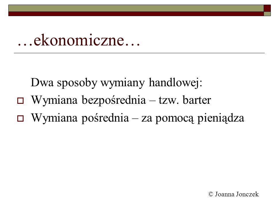 © Joanna Jonczek …ekonomiczne… Dwa sposoby wymiany handlowej: Wymiana bezpośrednia – tzw. barter Wymiana pośrednia – za pomocą pieniądza