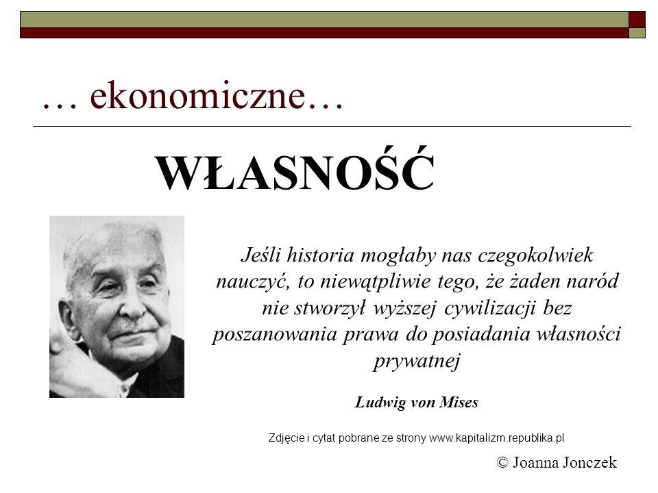 © Joanna Jonczek … ekonomiczne… Jeśli historia mogłaby nas czegokolwiek nauczyć, to niewątpliwie tego, że żaden naród nie stworzył wyższej cywilizacji
