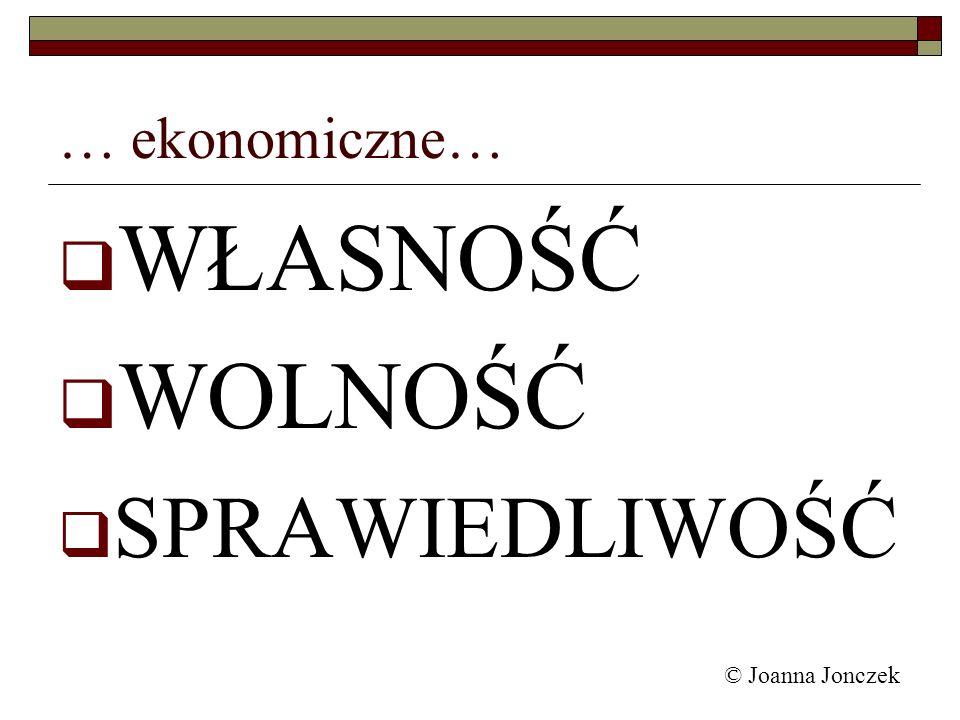 © Joanna Jonczek … ekonomiczne… WŁASNOŚĆ WOLNOŚĆ SPRAWIEDLIWOŚĆ