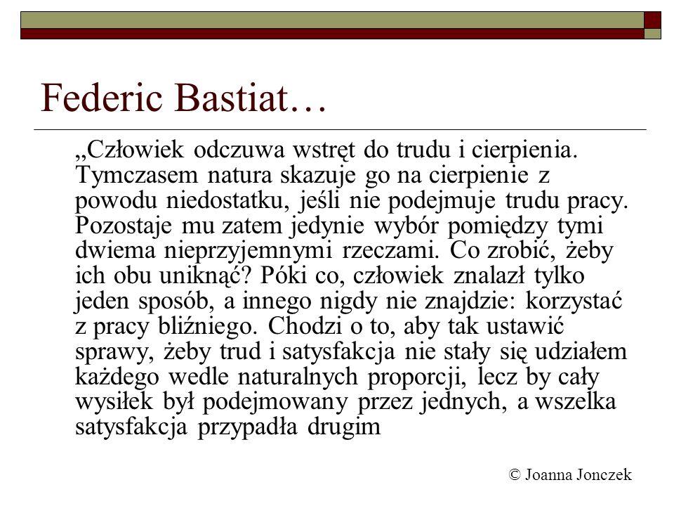 © Joanna Jonczek Federic Bastiat… Człowiek odczuwa wstręt do trudu i cierpienia. Tymczasem natura skazuje go na cierpienie z powodu niedostatku, jeśli
