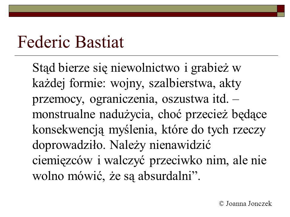 © Joanna Jonczek Federic Bastiat Stąd bierze się niewolnictwo i grabież w każdej formie: wojny, szalbierstwa, akty przemocy, ograniczenia, oszustwa it