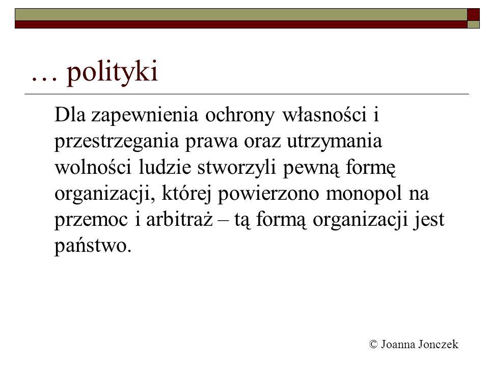 © Joanna Jonczek … polityki Dla zapewnienia ochrony własności i przestrzegania prawa oraz utrzymania wolności ludzie stworzyli pewną formę organizacji