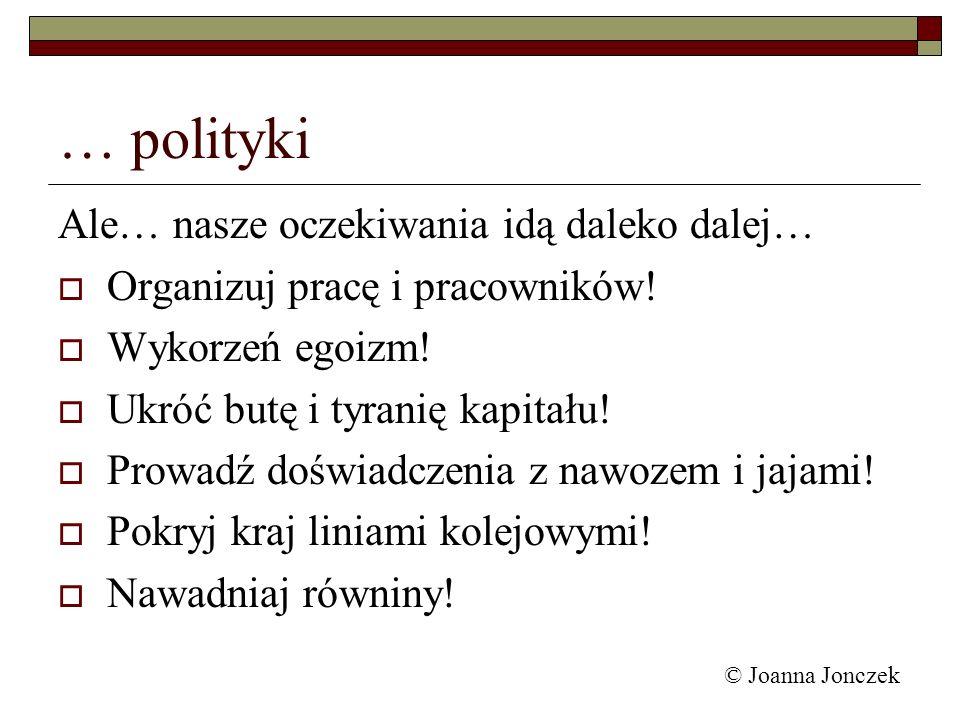© Joanna Jonczek Ale… nasze oczekiwania idą daleko dalej… Organizuj pracę i pracowników! Wykorzeń egoizm! Ukróć butę i tyranię kapitału! Prowadź doświ
