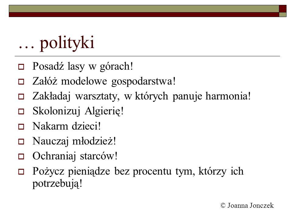 © Joanna Jonczek … polityki Posadź lasy w górach! Załóż modelowe gospodarstwa! Zakładaj warsztaty, w których panuje harmonia! Skolonizuj Algierię! Nak