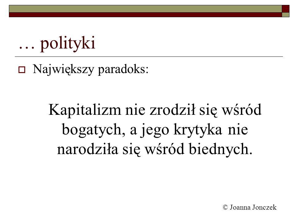 © Joanna Jonczek … polityki Największy paradoks: Kapitalizm nie zrodził się wśród bogatych, a jego krytyka nie narodziła się wśród biednych.