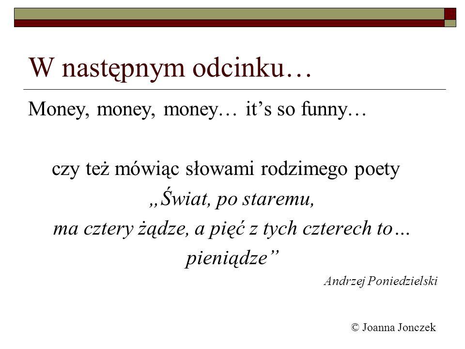 © Joanna Jonczek W następnym odcinku… Money, money, money… its so funny… czy też mówiąc słowami rodzimego poety Świat, po staremu, ma cztery żądze, a