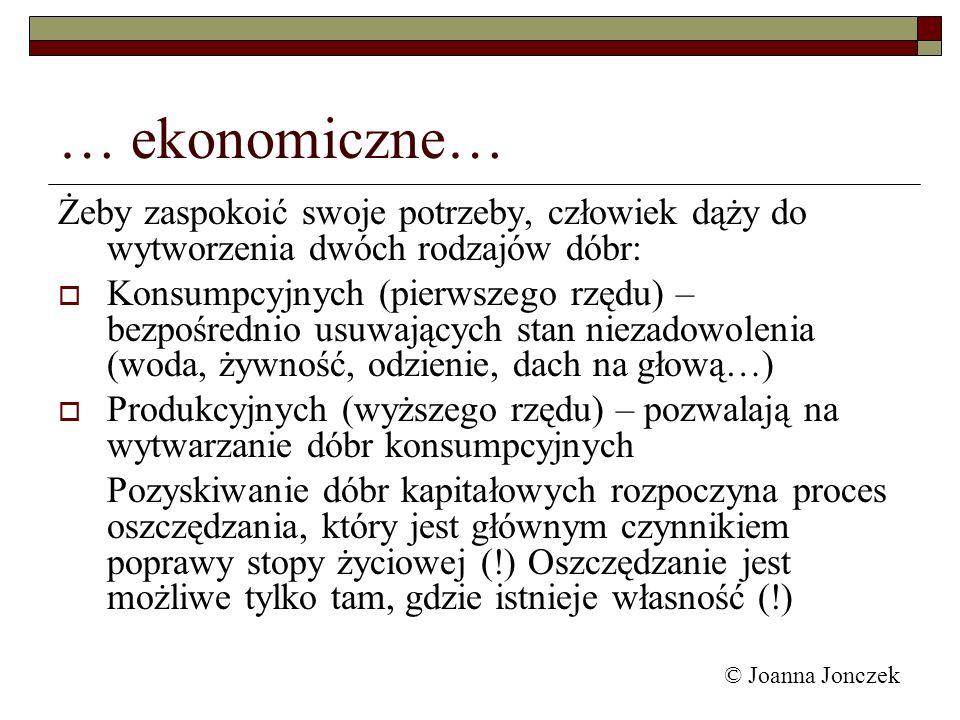 © Joanna Jonczek … ekonomiczne… Żeby zaspokoić swoje potrzeby, człowiek dąży do wytworzenia dwóch rodzajów dóbr: Konsumpcyjnych (pierwszego rzędu) – b