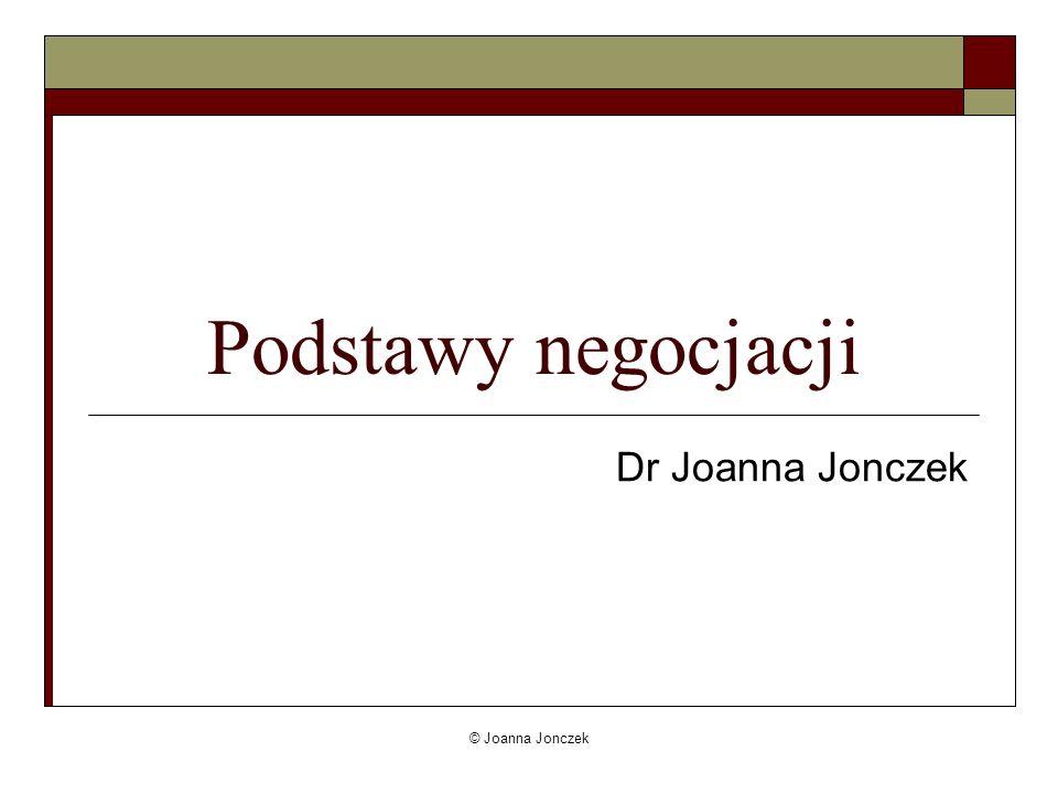 © Joanna Jonczek Negocjacje to… Inna, niefizyczna forma walki Forma wspólnego rozwiązywania problemów Forma komunikacji perswazyjnej (sytuacja komunikacyjna)