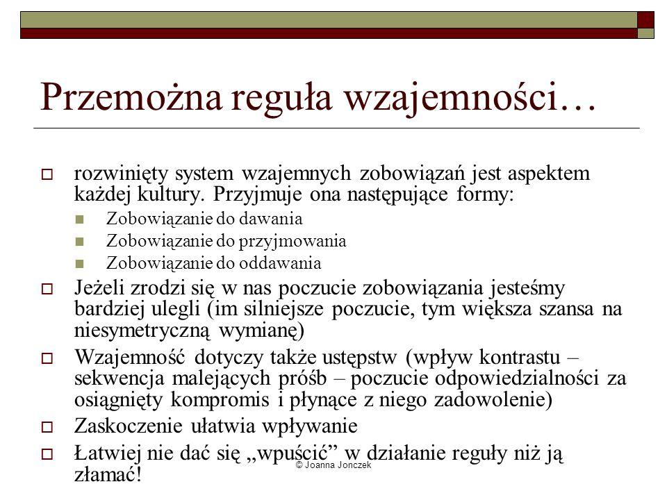 © Joanna Jonczek Przemożna reguła wzajemności… rozwinięty system wzajemnych zobowiązań jest aspektem każdej kultury. Przyjmuje ona następujące formy: