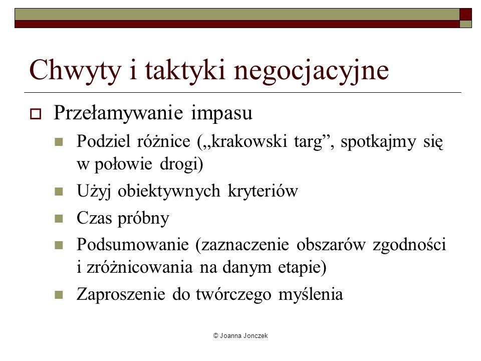 © Joanna Jonczek Chwyty i taktyki negocjacyjne Przełamywanie impasu Podziel różnice (krakowski targ, spotkajmy się w połowie drogi) Użyj obiektywnych