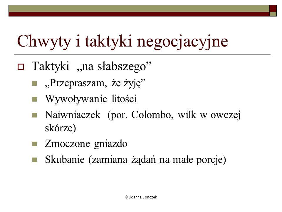© Joanna Jonczek Chwyty i taktyki negocjacyjne Taktyki na słabszego Przepraszam, że żyję Wywoływanie litości Naiwniaczek (por. Colombo, wilk w owczej