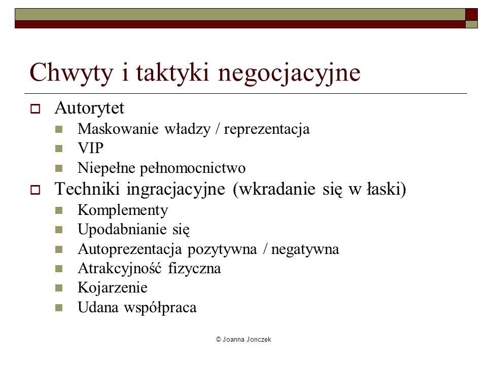 © Joanna Jonczek Chwyty i taktyki negocjacyjne Autorytet Maskowanie władzy / reprezentacja VIP Niepełne pełnomocnictwo Techniki ingracjacyjne (wkradan