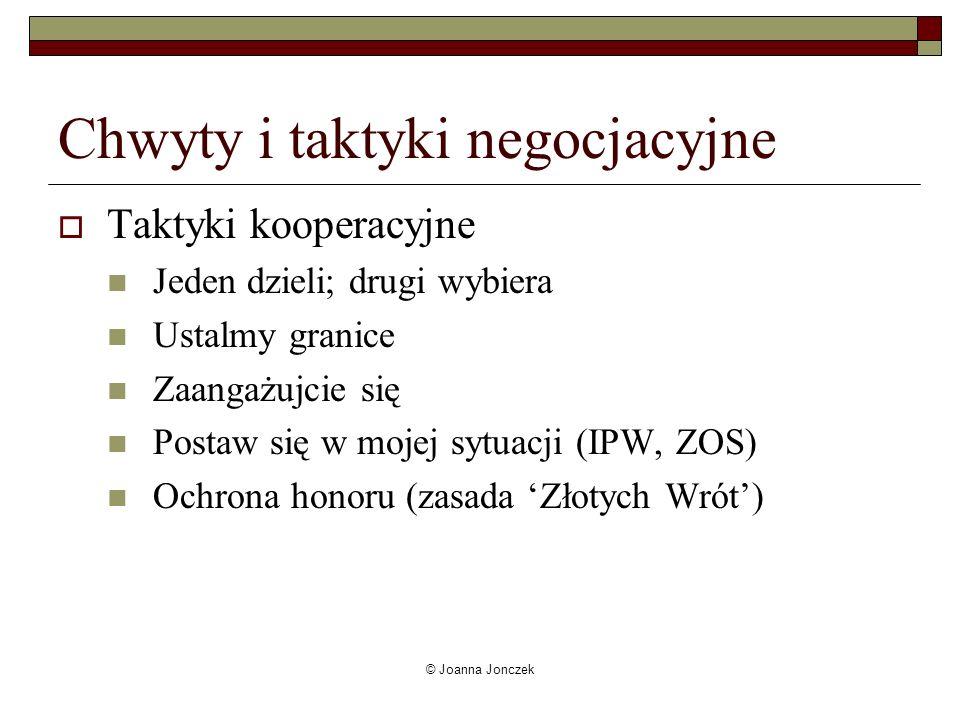 © Joanna Jonczek Chwyty i taktyki negocjacyjne Taktyki kooperacyjne Jeden dzieli; drugi wybiera Ustalmy granice Zaangażujcie się Postaw się w mojej sy
