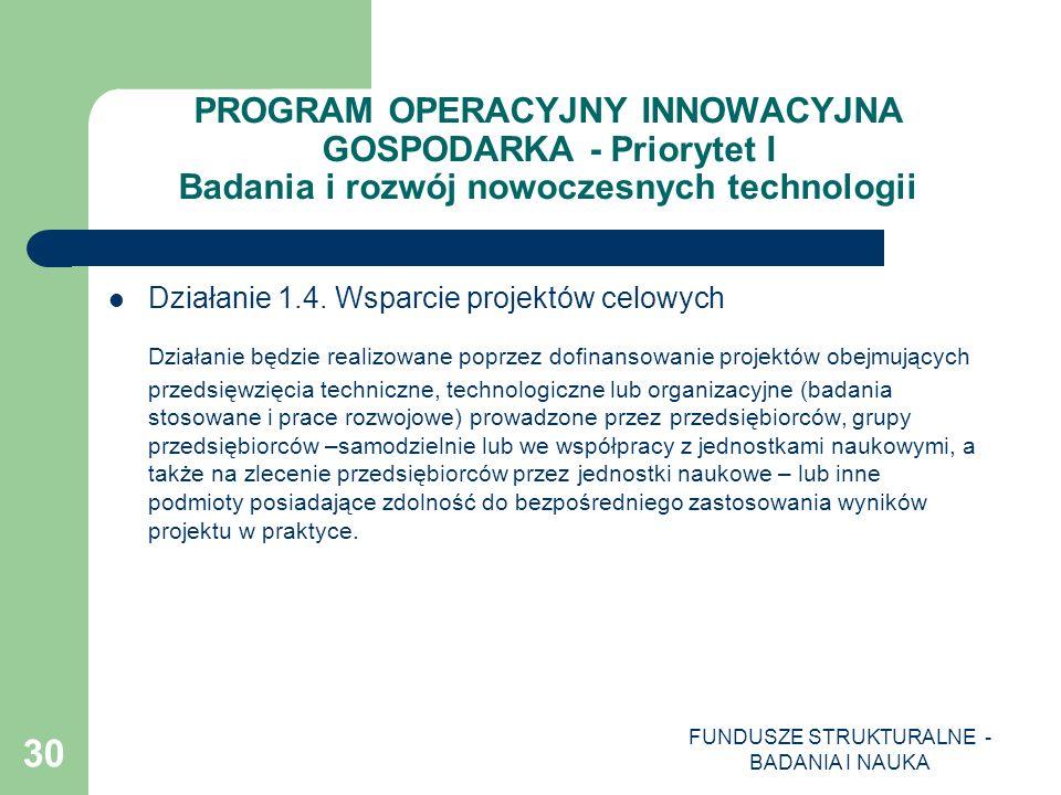 FUNDUSZE STRUKTURALNE - BADANIA I NAUKA 30 PROGRAM OPERACYJNY INNOWACYJNA GOSPODARKA - Priorytet I Badania i rozwój nowoczesnych technologii Działanie