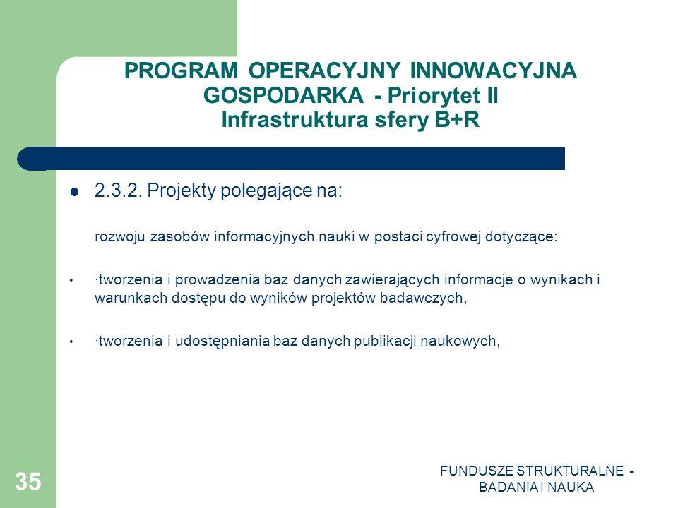 FUNDUSZE STRUKTURALNE - BADANIA I NAUKA 35 PROGRAM OPERACYJNY INNOWACYJNA GOSPODARKA - Priorytet II Infrastruktura sfery B+R 2.3.2. Projekty polegając