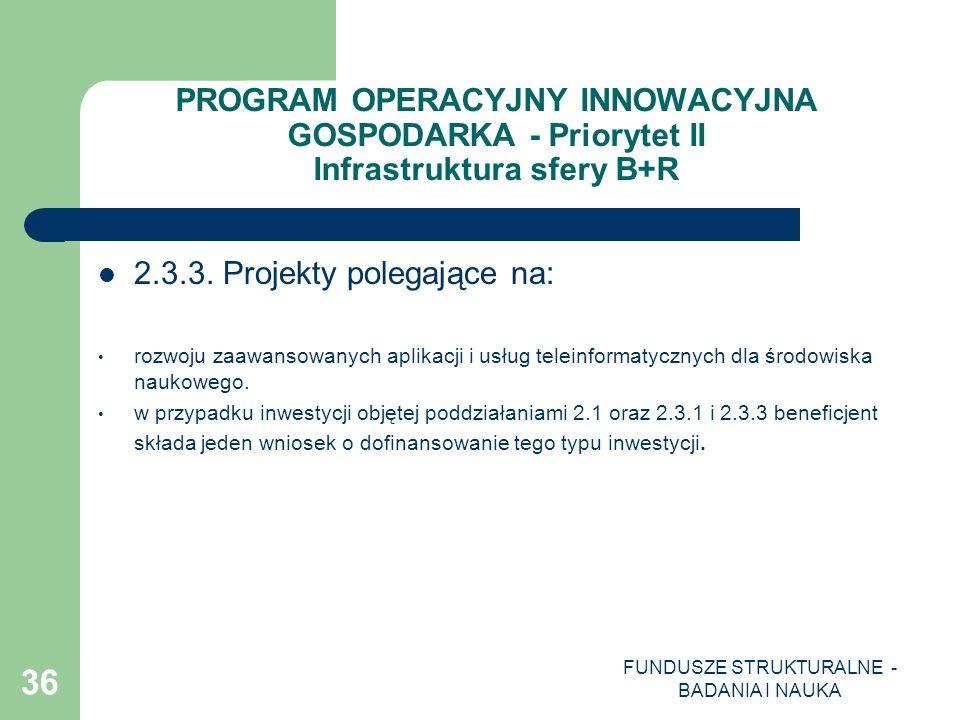 FUNDUSZE STRUKTURALNE - BADANIA I NAUKA 36 PROGRAM OPERACYJNY INNOWACYJNA GOSPODARKA - Priorytet II Infrastruktura sfery B+R 2.3.3. Projekty polegając