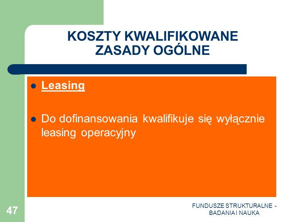 FUNDUSZE STRUKTURALNE - BADANIA I NAUKA 47 KOSZTY KWALIFIKOWANE ZASADY OGÓLNE Leasing Do dofinansowania kwalifikuje się wyłącznie leasing operacyjny