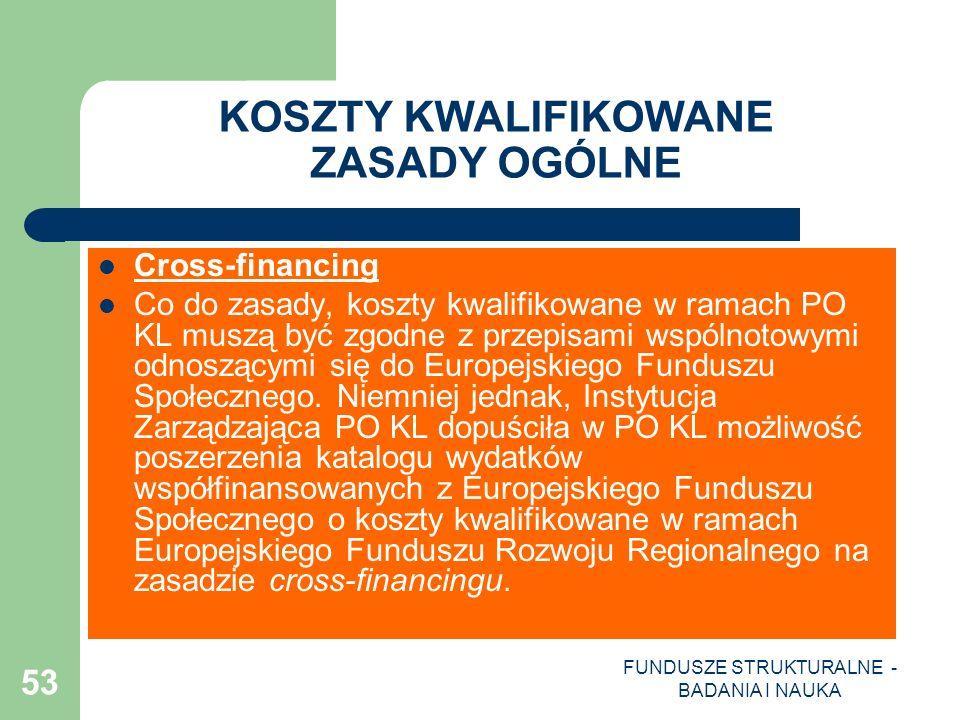 FUNDUSZE STRUKTURALNE - BADANIA I NAUKA 53 KOSZTY KWALIFIKOWANE ZASADY OGÓLNE Cross-financing Co do zasady, koszty kwalifikowane w ramach PO KL muszą