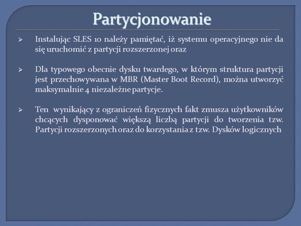 Partycjonowanie Instalując SLES 10 należy pamiętać, iż systemu operacyjnego nie da się uruchomić z partycji rozszerzonej oraz Dla typowego obecnie dys