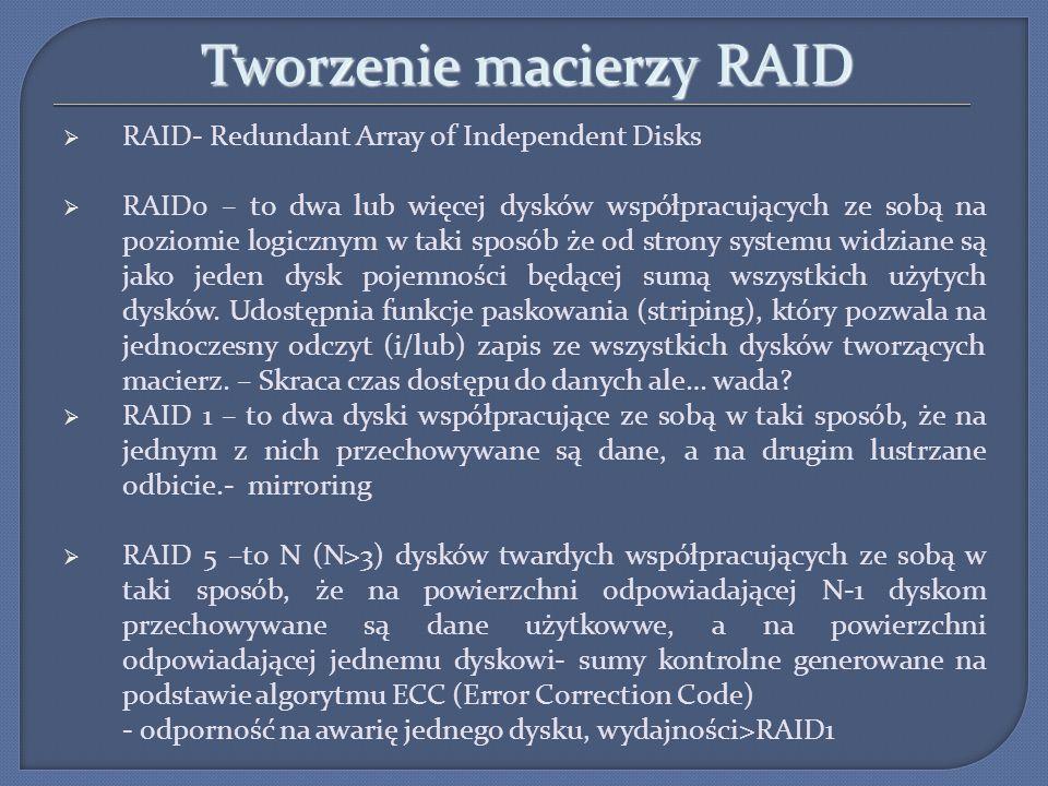 Tworzenie macierzy RAID RAID- Redundant Array of Independent Disks RAID0 – to dwa lub więcej dysków współpracujących ze sobą na poziomie logicznym w t