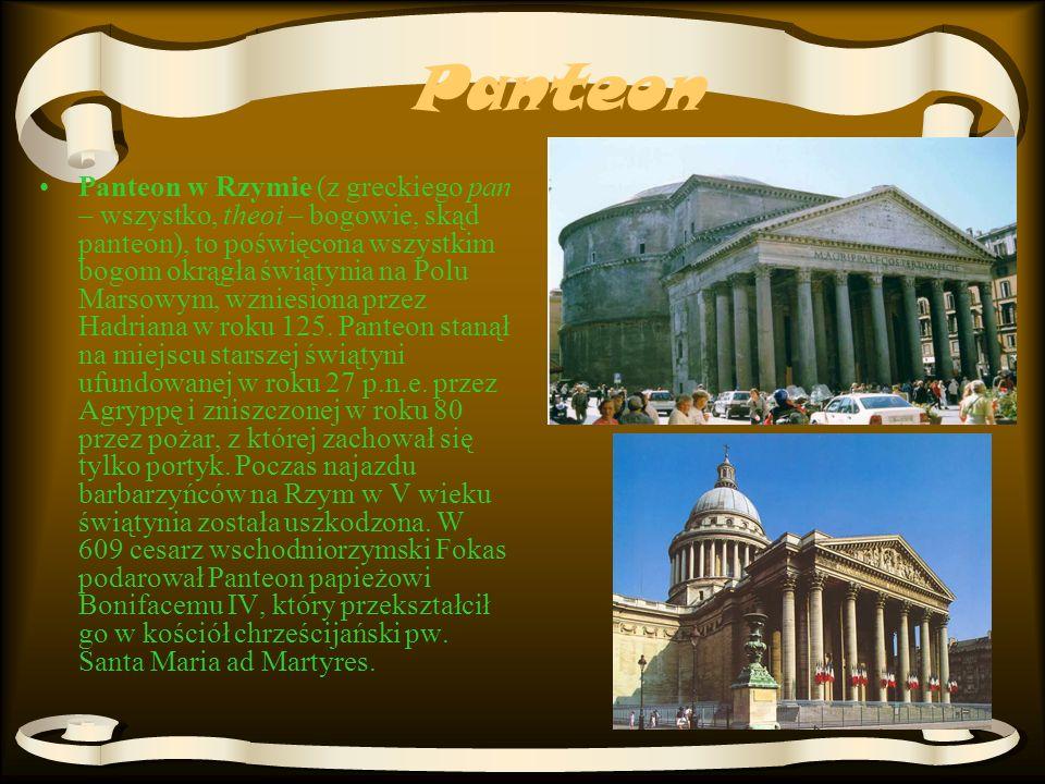 Panteon Panteon w Rzymie (z greckiego pan – wszystko, theoi – bogowie, skąd panteon), to poświęcona wszystkim bogom okrągła świątynia na Polu Marsowym, wzniesiona przez Hadriana w roku 125.