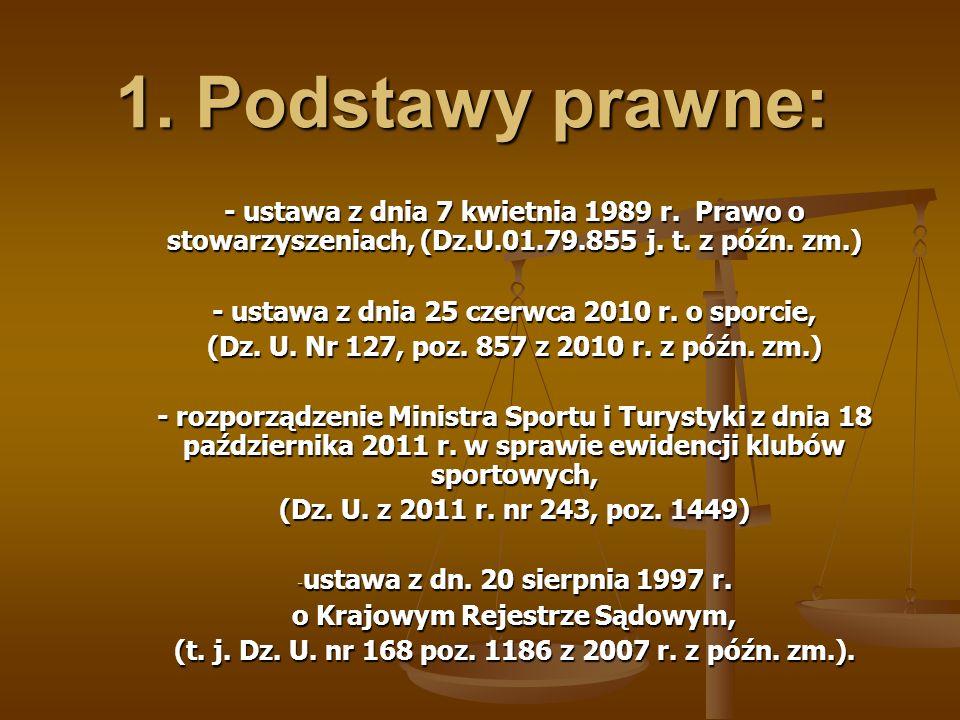 1. Podstawy prawne: - ustawa z dnia 7 kwietnia 1989 r. Prawo o stowarzyszeniach, (Dz.U.01.79.855 j. t. z późn. zm.) - ustawa z dnia 25 czerwca 2010 r.