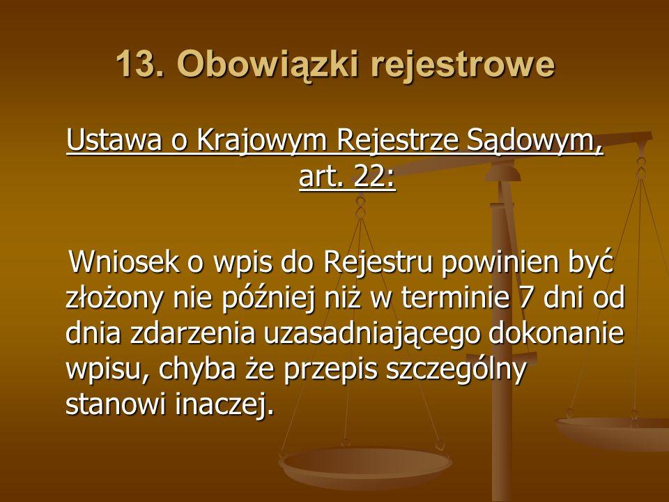 13. Obowiązki rejestrowe Ustawa o Krajowym Rejestrze Sądowym, art. 22: Wniosek o wpis do Rejestru powinien być złożony nie później niż w terminie 7 dn