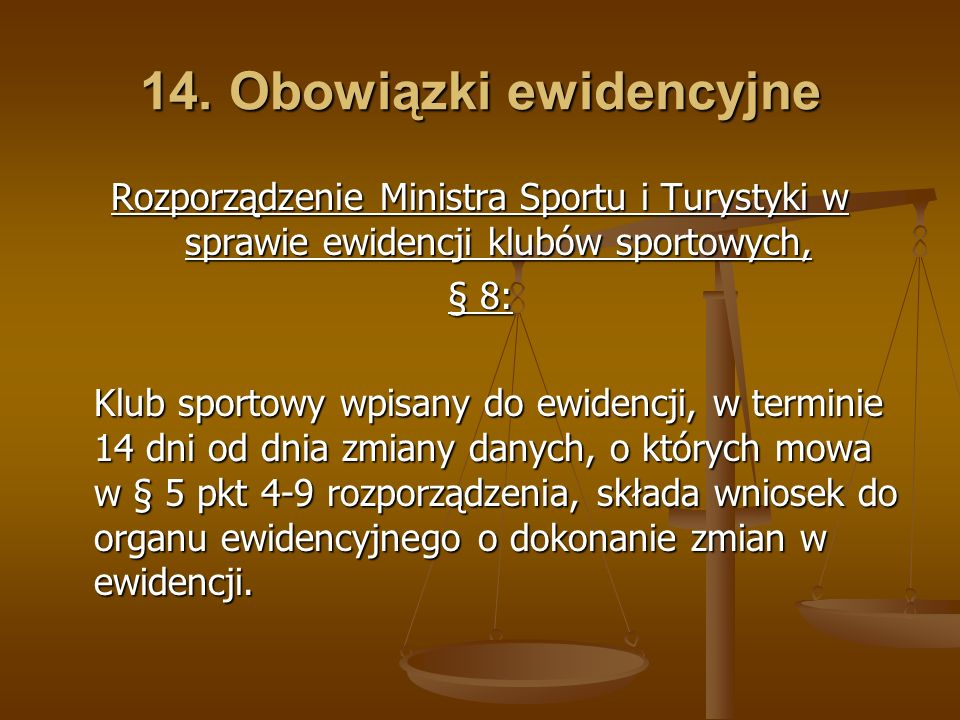 14. Obowiązki ewidencyjne Rozporządzenie Ministra Sportu i Turystyki w sprawie ewidencji klubów sportowych, § 8: Klub sportowy wpisany do ewidencji, w