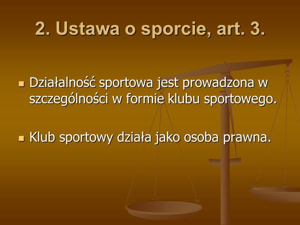2. Ustawa o sporcie, art. 3. Działalność sportowa jest prowadzona w szczególności w formie klubu sportowego. Działalność sportowa jest prowadzona w sz