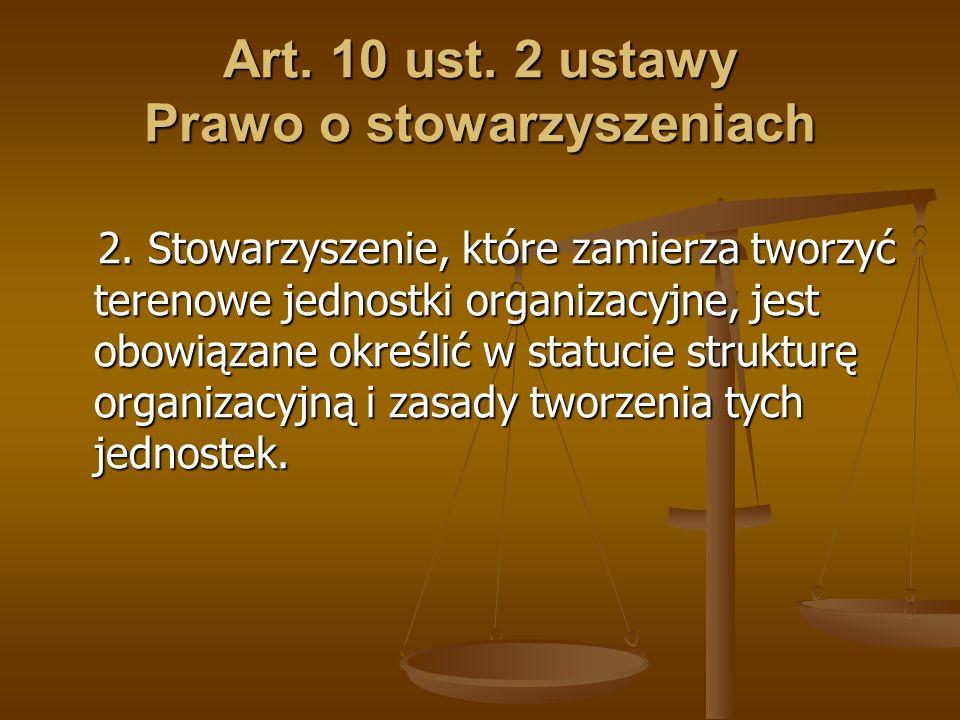 Art. 10 ust. 2 ustawy Prawo o stowarzyszeniach 2. Stowarzyszenie, które zamierza tworzyć terenowe jednostki organizacyjne, jest obowiązane określić w