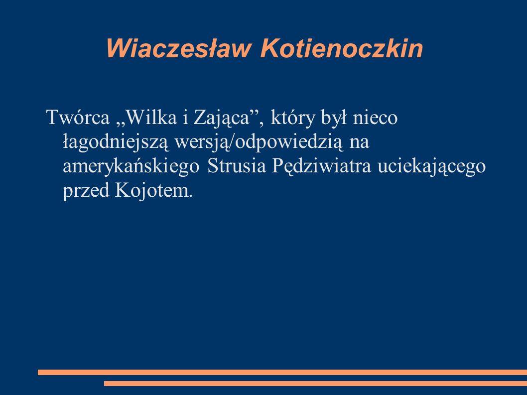 Wiaczesław Kotienoczkin Twórca Wilka i Zająca, który był nieco łagodniejszą wersją/odpowiedzią na amerykańskiego Strusia Pędziwiatra uciekającego prze