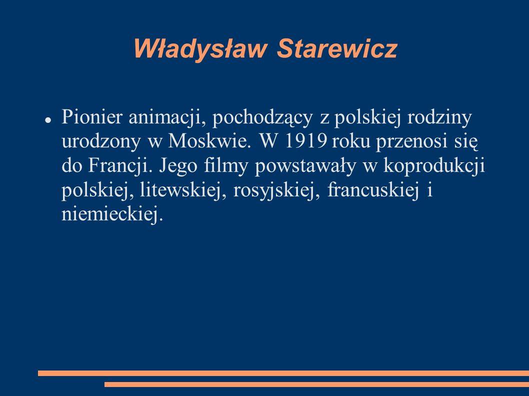 Władysław Starewicz Pionier animacji, pochodzący z polskiej rodziny urodzony w Moskwie. W 1919 roku przenosi się do Francji. Jego filmy powstawały w k
