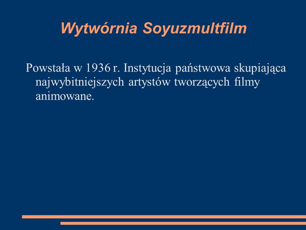 Wytwórnia Soyuzmultfilm Powstała w 1936 r. Instytucja państwowa skupiająca najwybitniejszych artystów tworzących filmy animowane.