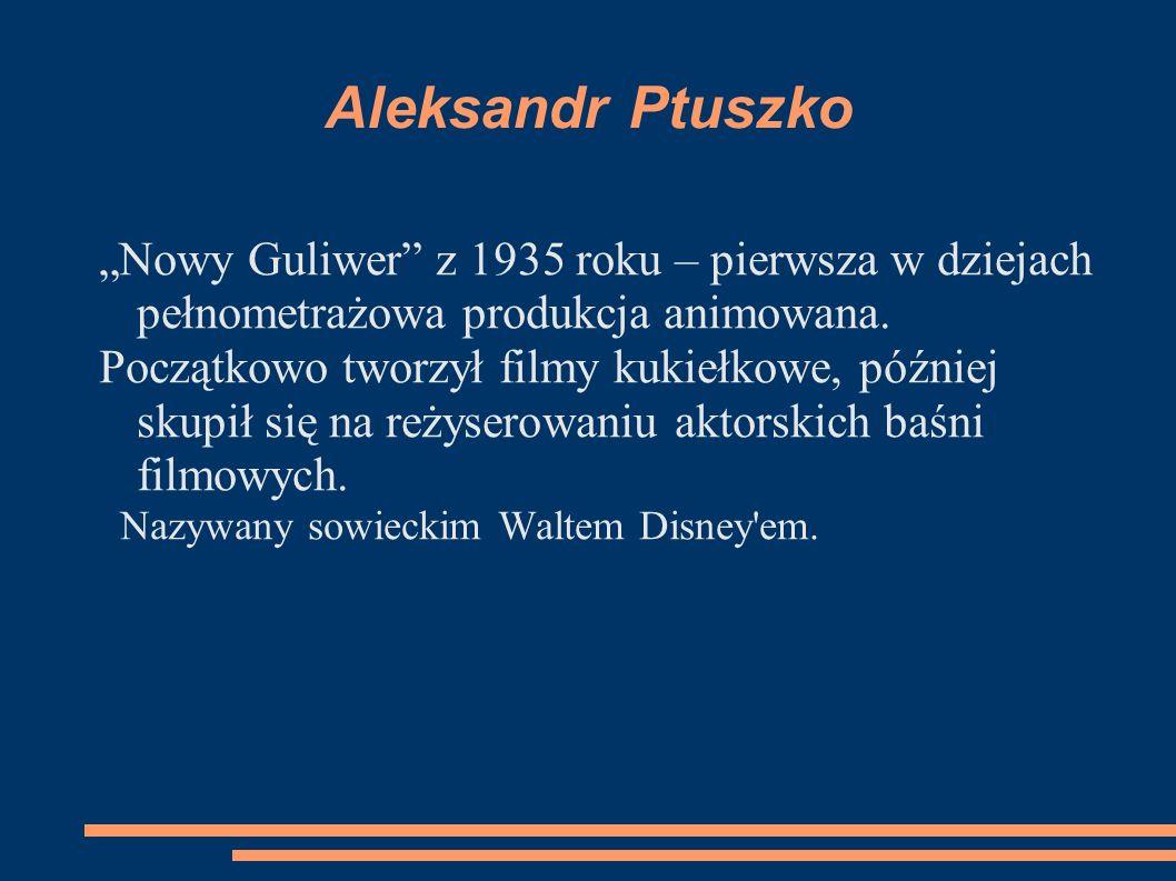 Aleksandr Ptuszko Nowy Guliwer z 1935 roku – pierwsza w dziejach pełnometrażowa produkcja animowana. Początkowo tworzył filmy kukiełkowe, później skup