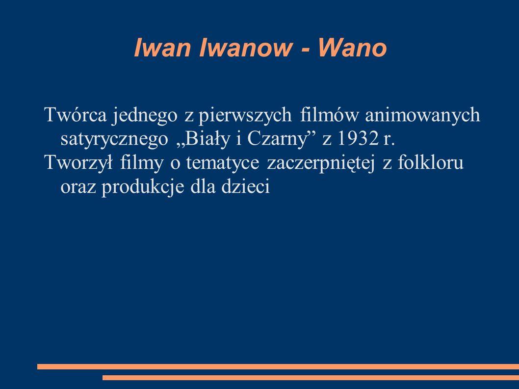 Iwan Iwanow - Wano Twórca jednego z pierwszych filmów animowanych satyrycznego Biały i Czarny z 1932 r. Tworzył filmy o tematyce zaczerpniętej z folkl